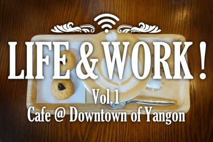 LIFE & WORK - Looking for a comfortable workplace - (vol.1: Cafe at Downtown of Yangon)